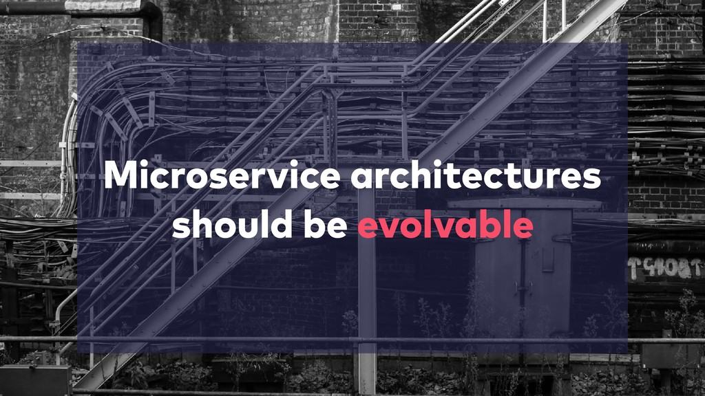 Microservice architectures should be evolvable