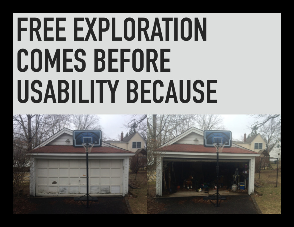 FREE EXPLORATION COMES BEFORE USABILITY BECAUSE