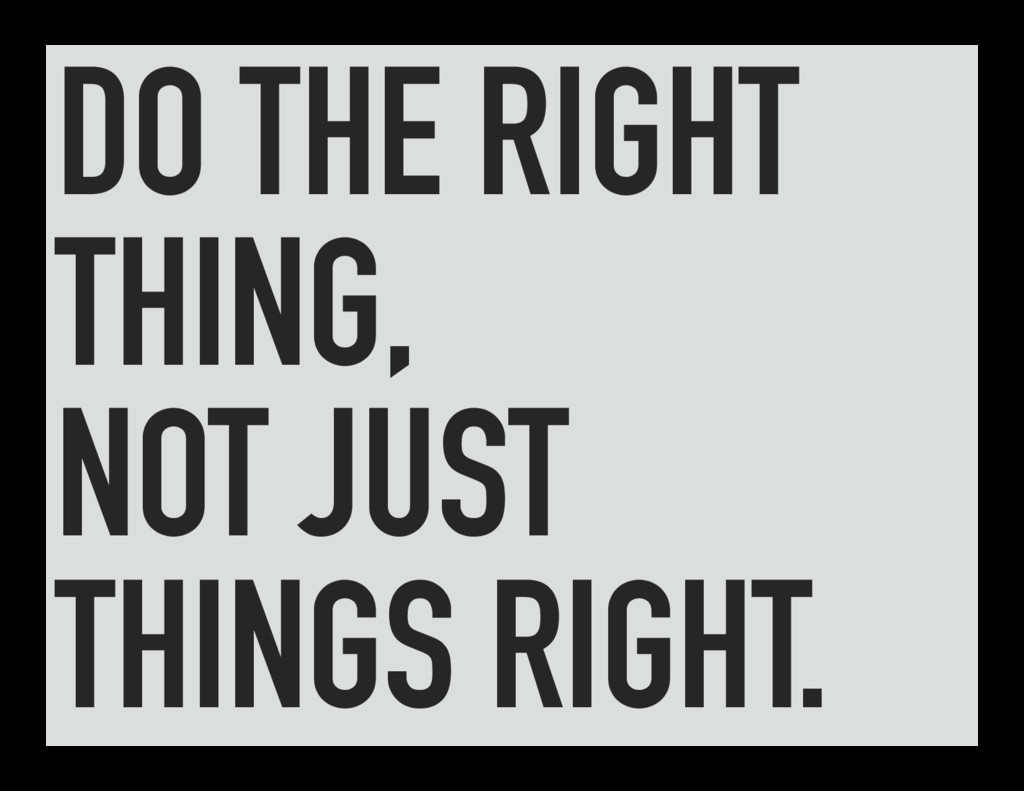 DO THE RIGHT THING, NOT JUST THINGS RIGHT.