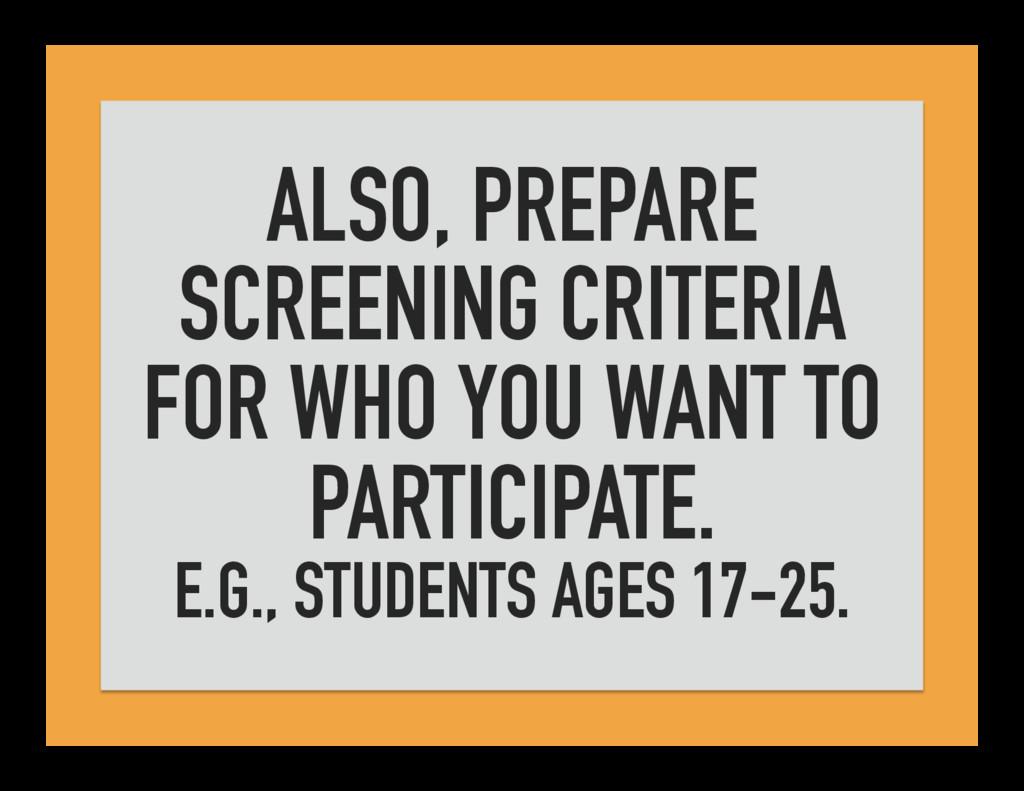ALSO, PREPARE SCREENING CRITERIA FOR WHO YOU WA...