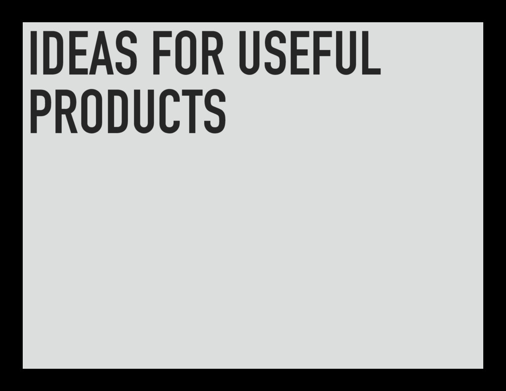 IDEAS FOR USEFUL PRODUCTS
