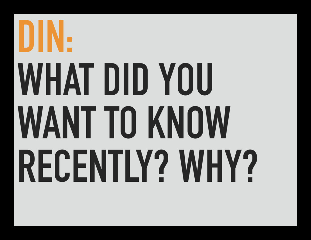 DIN: WHAT DID YOU WANT TO KNOW RECENTLY? WHY?