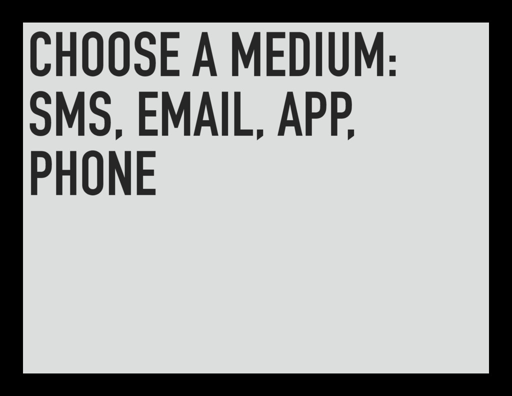 CHOOSE A MEDIUM: SMS, EMAIL, APP, PHONE