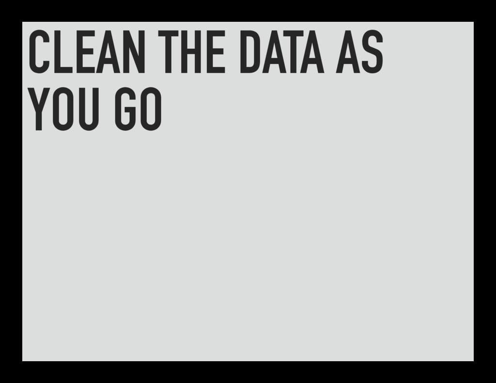 CLEAN THE DATA AS YOU GO
