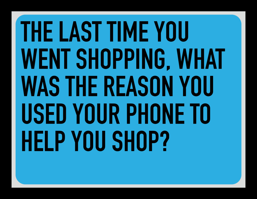 THE LAST TIME YOU WENT SHOPPING, WHAT WAS THE R...