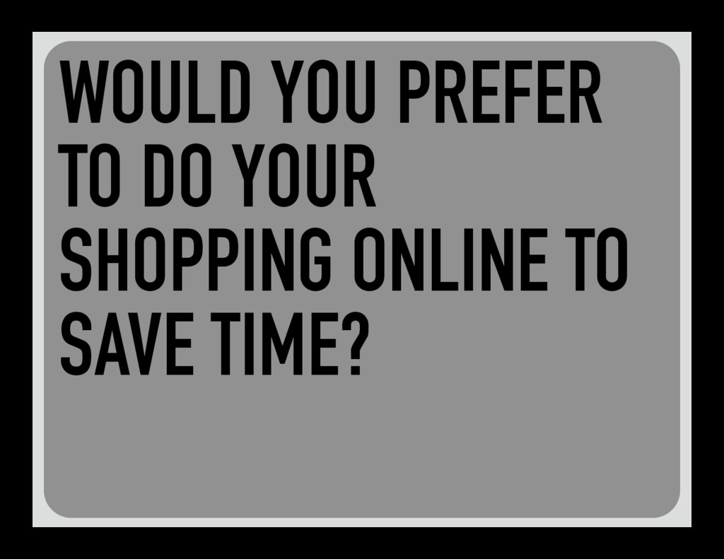 WOULD YOU PREFER TO DO YOUR SHOPPING ONLINE TO ...