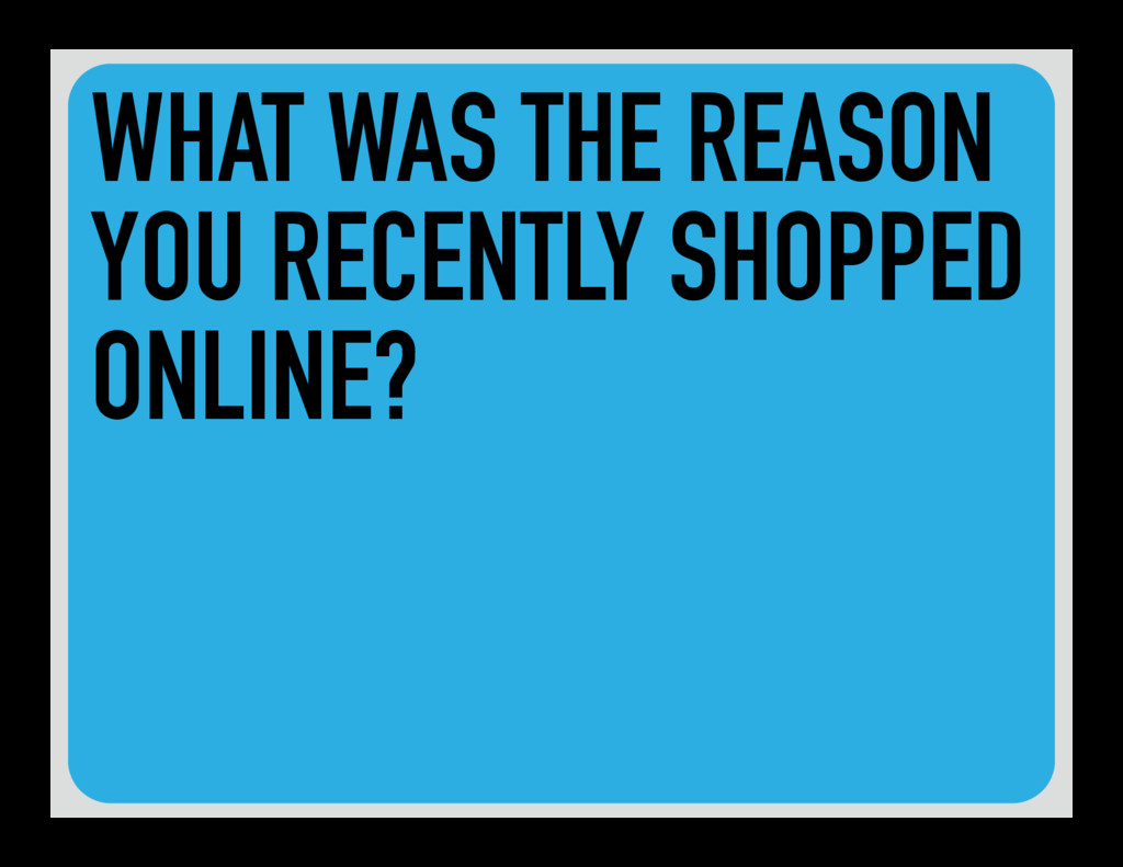 WHAT WAS THE REASON YOU RECENTLY SHOPPED ONLINE?