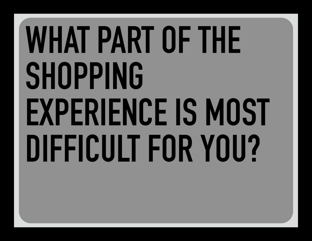 WHAT PART OF THE SHOPPING EXPERIENCE IS MOST DI...