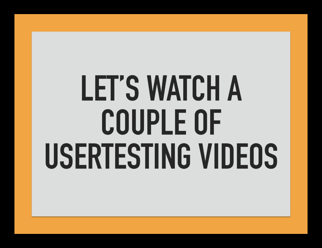 LET'S WATCH A COUPLE OF USERTESTING VIDEOS