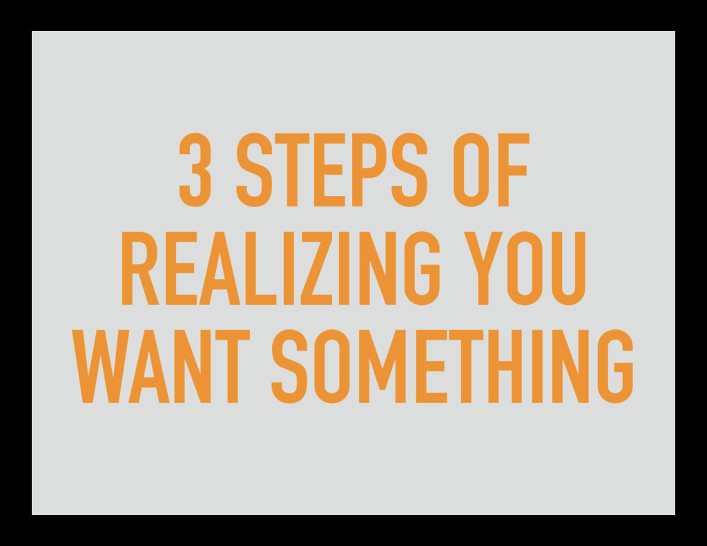 3 STEPS OF REALIZING YOU WANT SOMETHING