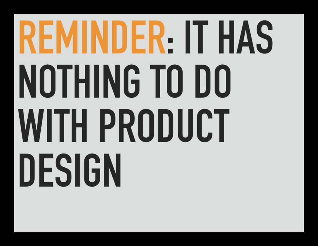 REMINDER: IT HAS NOTHING TO DO WITH PRODUCT DES...