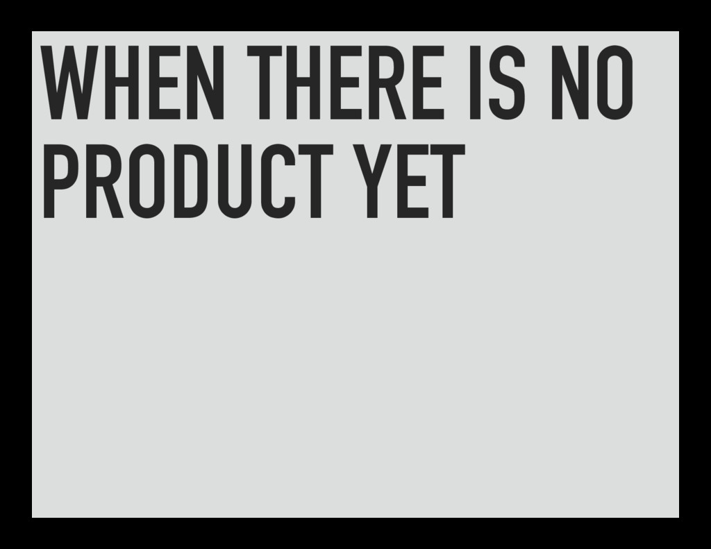 WHEN THERE IS NO PRODUCT YET