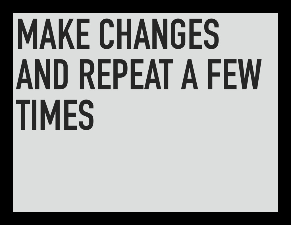 MAKE CHANGES AND REPEAT A FEW TIMES
