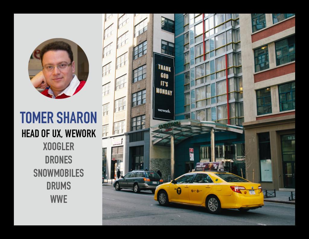 TOMER SHARON HEAD OF UX, WEWORK XOOGLER DRONES ...