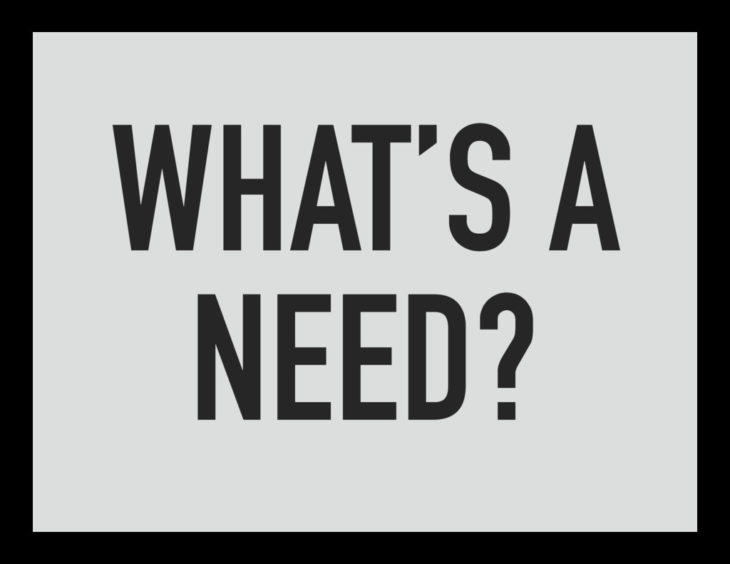 WHAT'S A NEED?