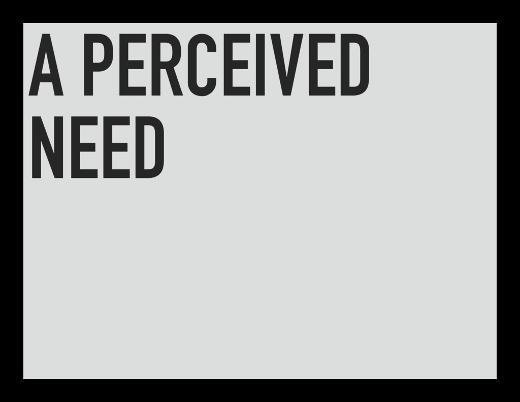 A PERCEIVED NEED