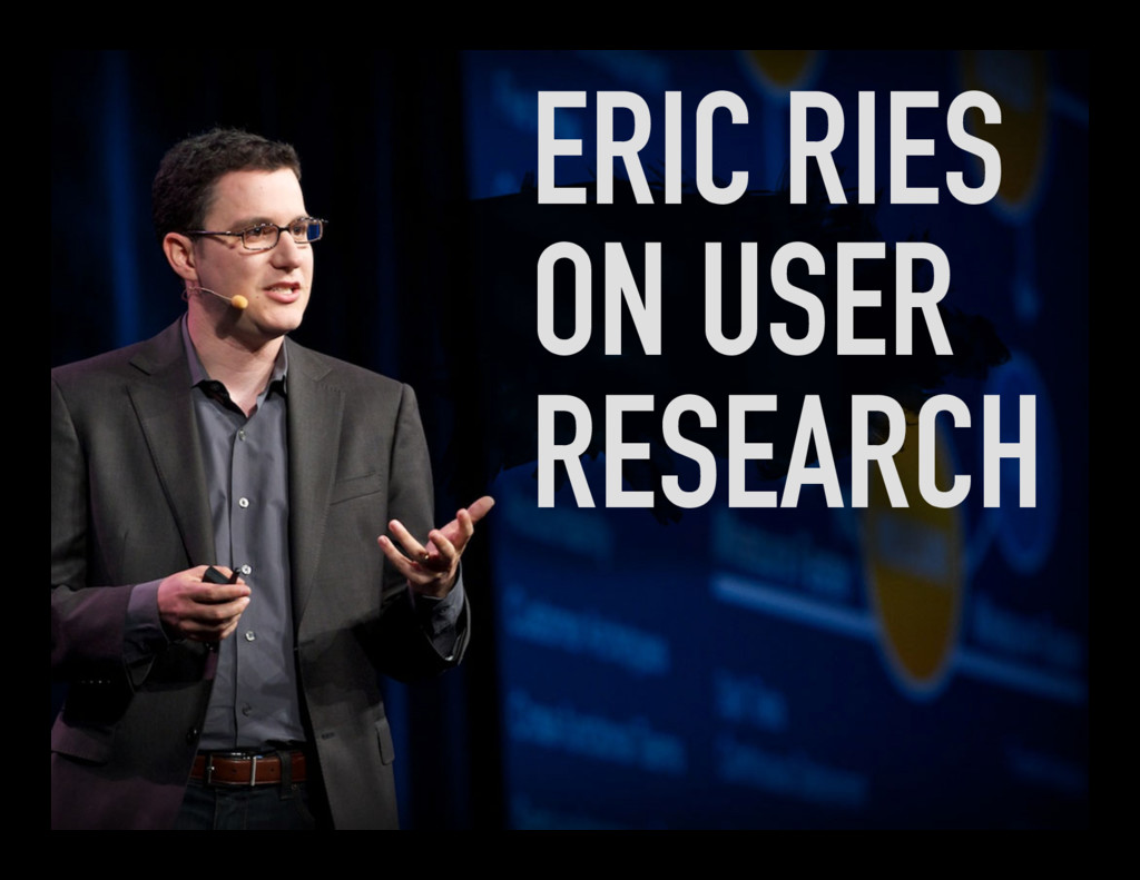 ERIC RIES ON USER RESEARCH
