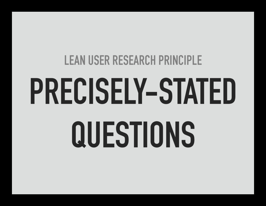 LEAN USER RESEARCH PRINCIPLE PRECISELY-STATED Q...