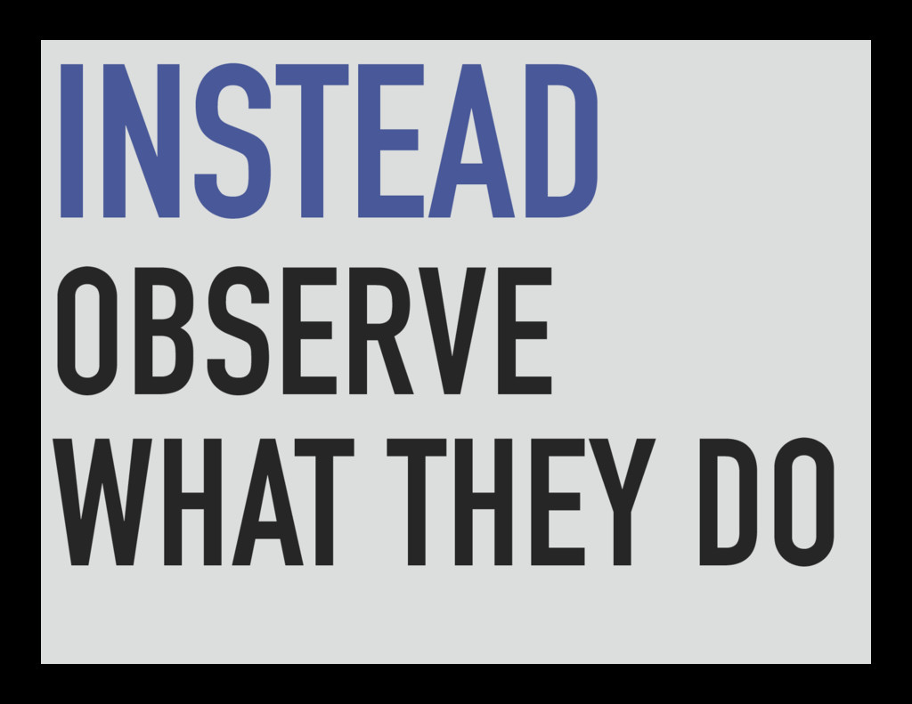 INSTEAD OBSERVE WHAT THEY DO