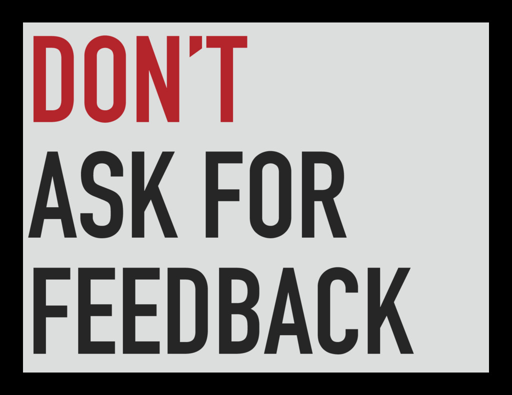 DON'T ASK FOR FEEDBACK
