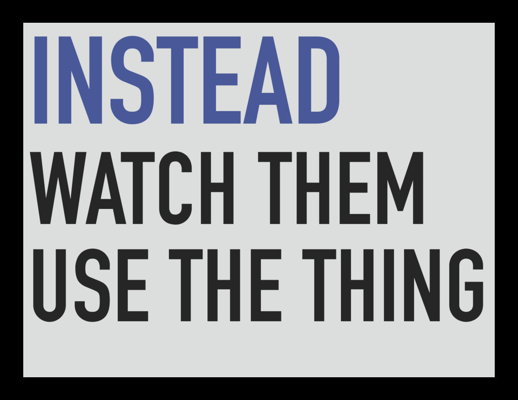 INSTEAD WATCH THEM USE THE THING