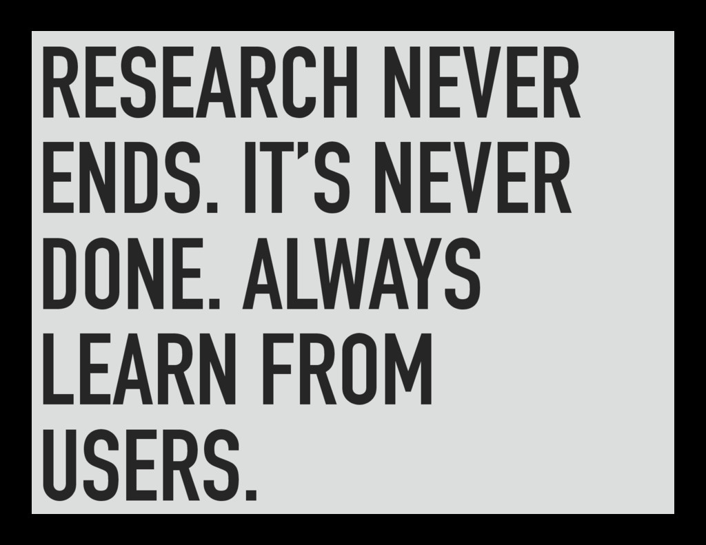 RESEARCH NEVER ENDS. IT'S NEVER DONE. ALWAYS LE...