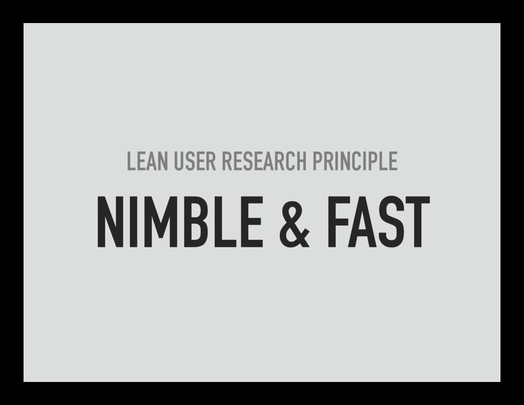 LEAN USER RESEARCH PRINCIPLE NIMBLE & FAST