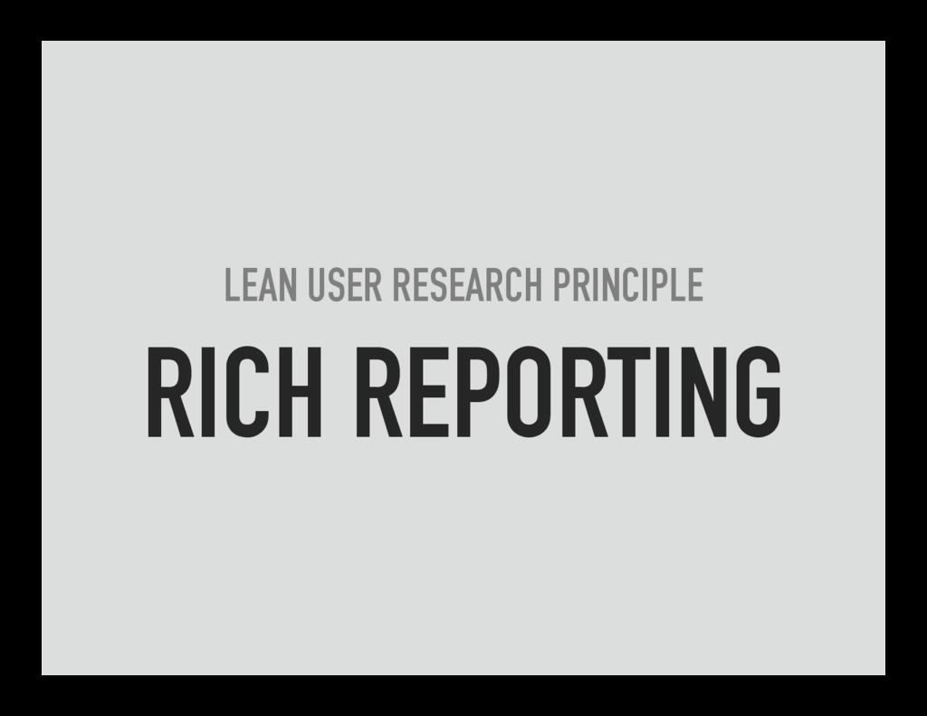 LEAN USER RESEARCH PRINCIPLE RICH REPORTING