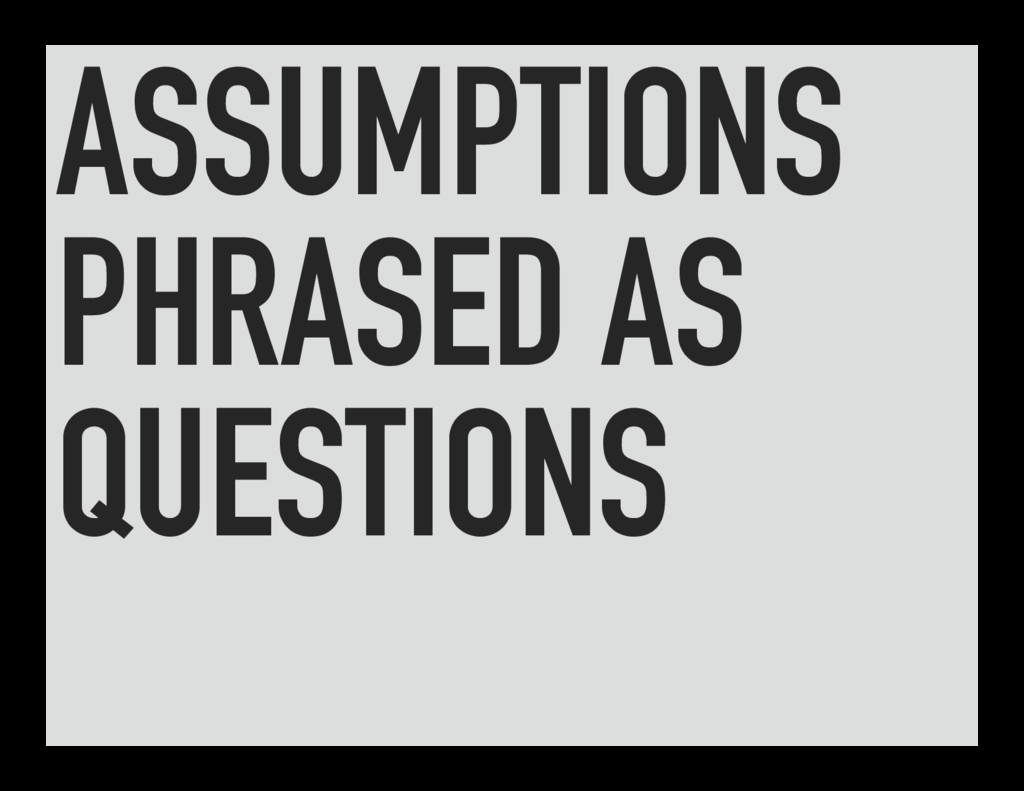 ASSUMPTIONS PHRASED AS QUESTIONS