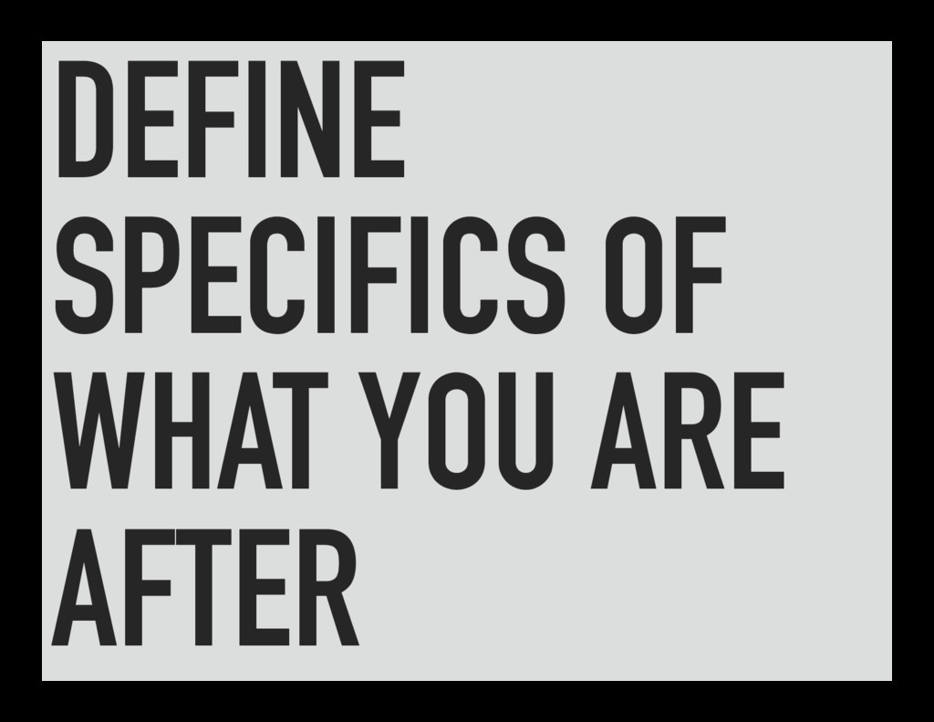 DEFINE SPECIFICS OF WHAT YOU ARE AFTER