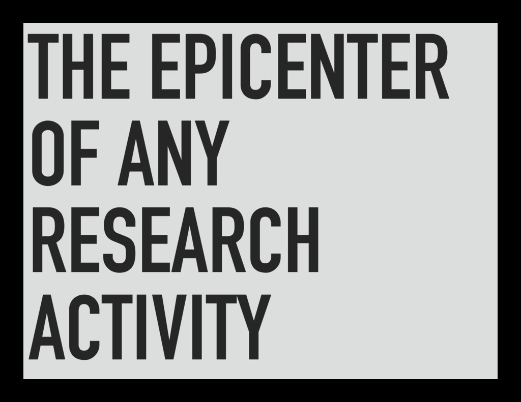 THE EPICENTER OF ANY RESEARCH ACTIVITY