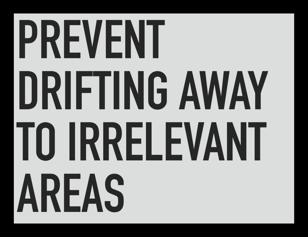 PREVENT DRIFTING AWAY TO IRRELEVANT AREAS
