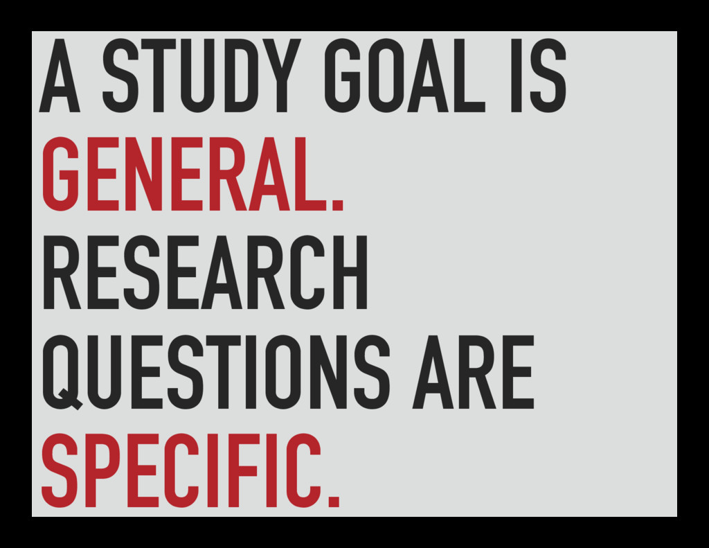 A STUDY GOAL IS GENERAL. RESEARCH QUESTIONS ARE...