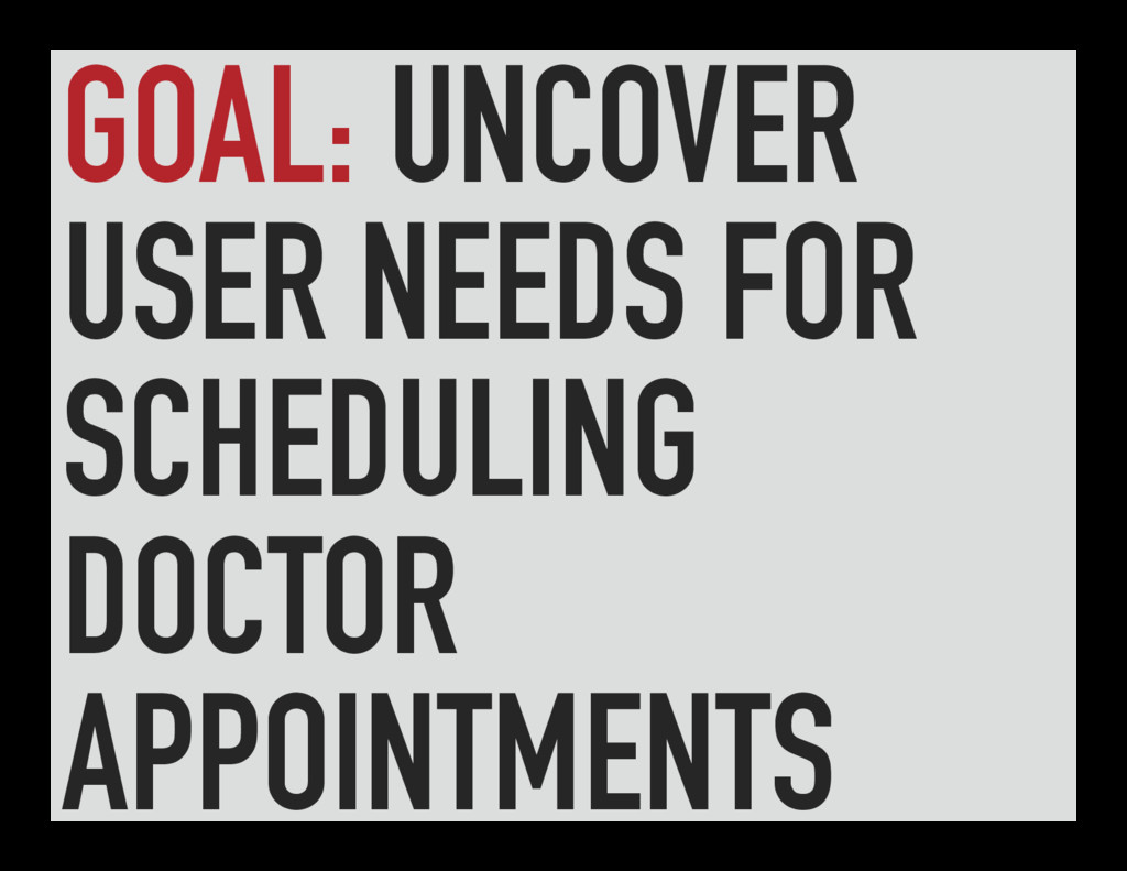 GOAL: UNCOVER USER NEEDS FOR SCHEDULING DOCTOR ...