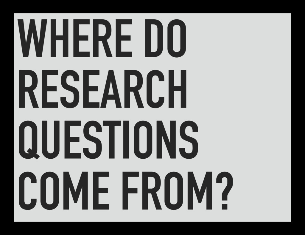 WHERE DO RESEARCH QUESTIONS COME FROM?