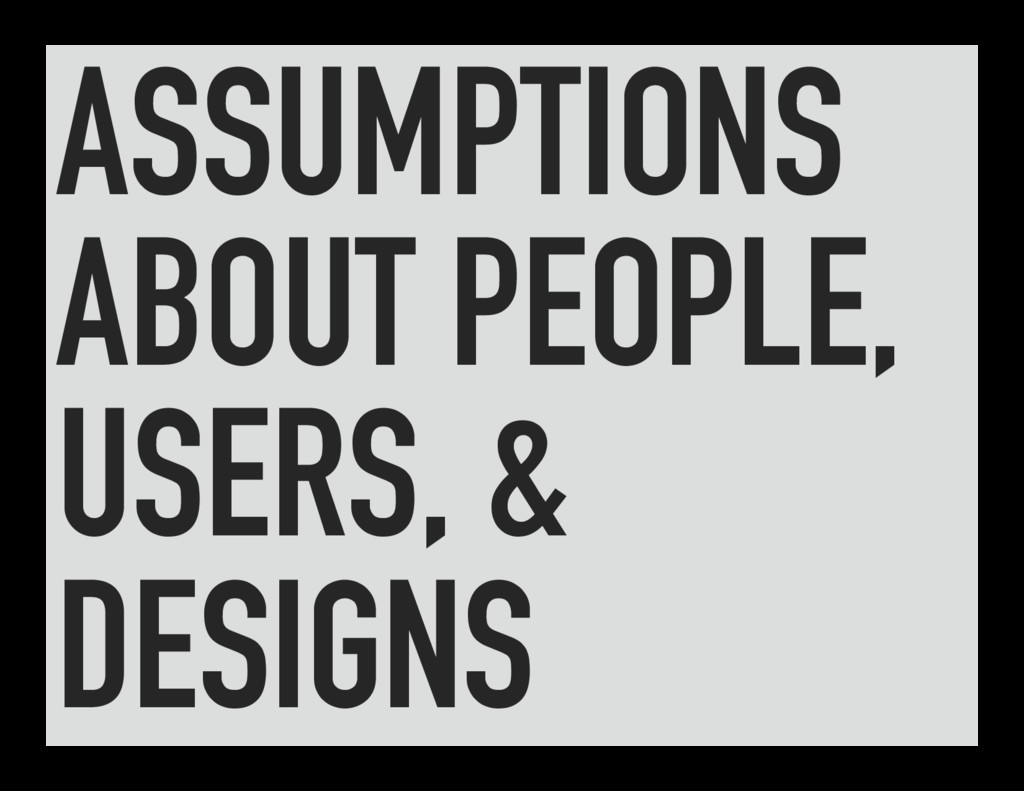 ASSUMPTIONS ABOUT PEOPLE, USERS, & DESIGNS