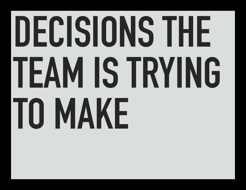 DECISIONS THE TEAM IS TRYING TO MAKE