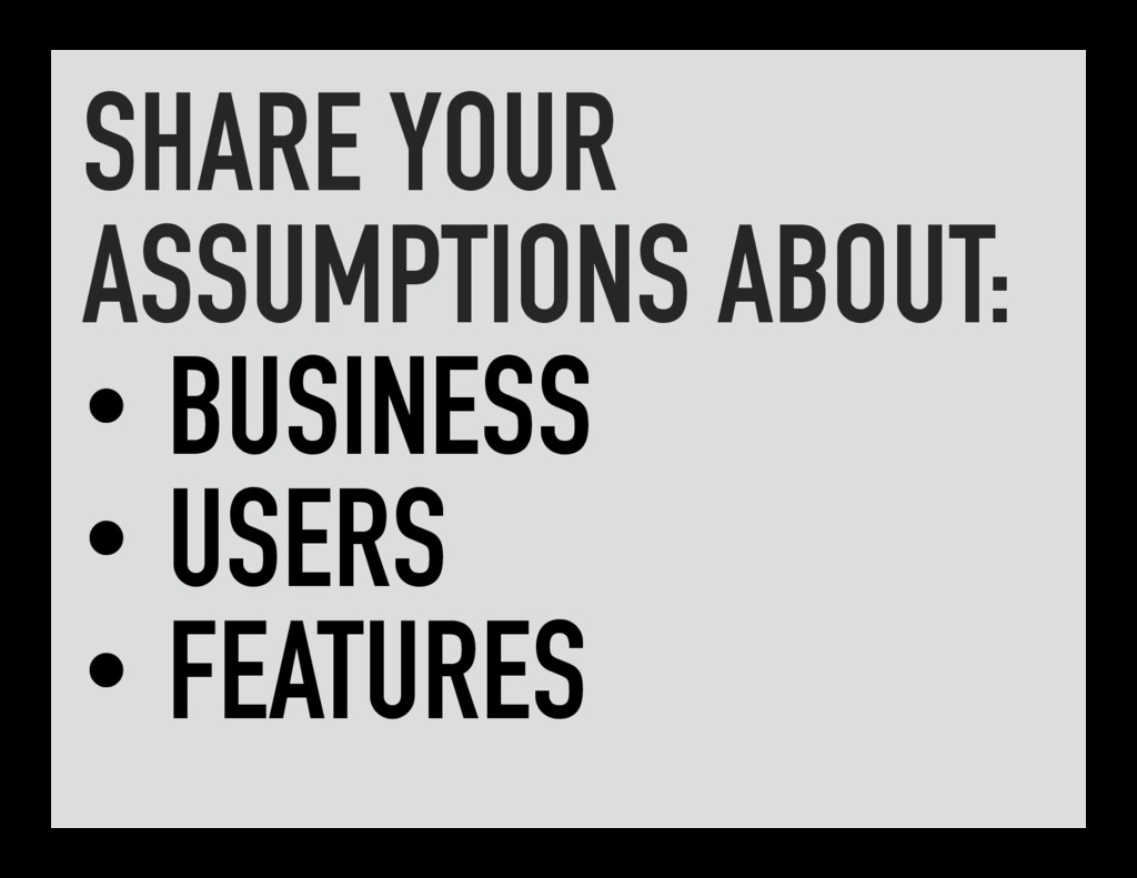 SHARE YOUR ASSUMPTIONS ABOUT: •BUSINESS •USER...