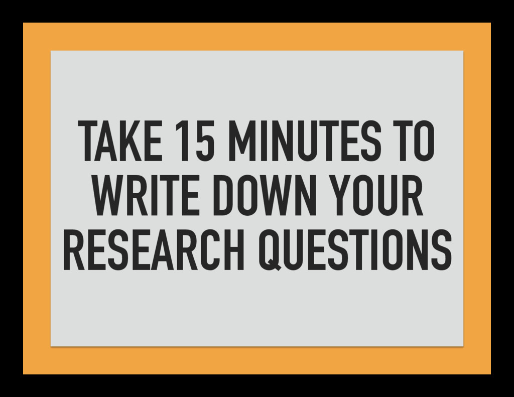 TAKE 15 MINUTES TO WRITE DOWN YOUR RESEARCH QUE...