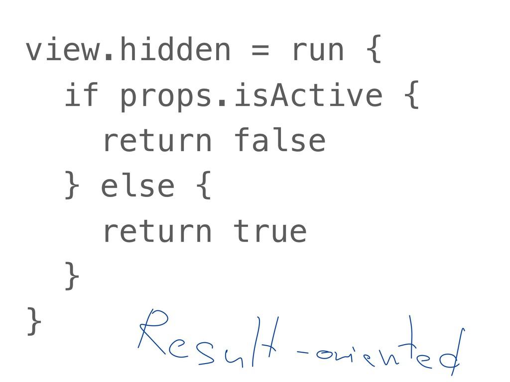 view.hidden = run { if props.isActive { return ...