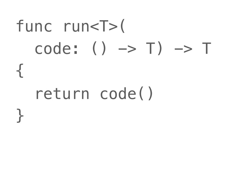 func run<T>( code: () -> T) -> T { return code(...