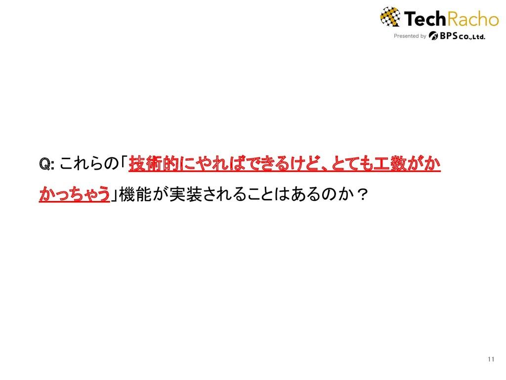 11 Q: これらの「技術的にやればできるけど、とても工数がか かっちゃう」機能が実装される...