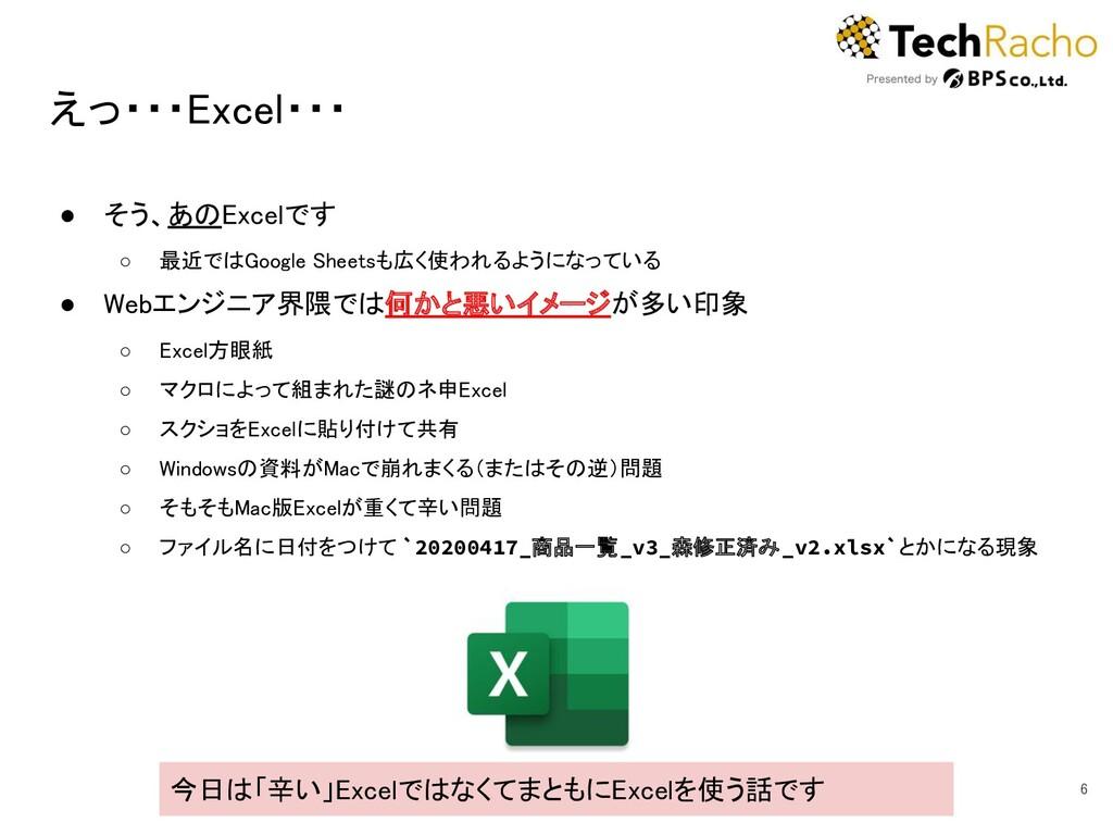 えっ・・・Excel・・・ 6 ● そう、あのExcelです ○ 最近ではGoogle ...