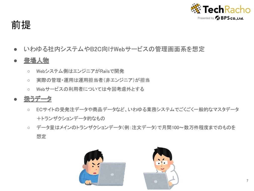 前提 ● いわゆる社内システムやB2C向けWebサービスの管理画面系を想定 ● 登場人物...
