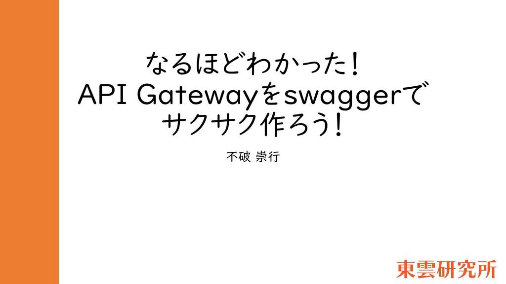 なるほどわかった! API Gatewayをswaggerで サクサク作ろう! 不破 崇行