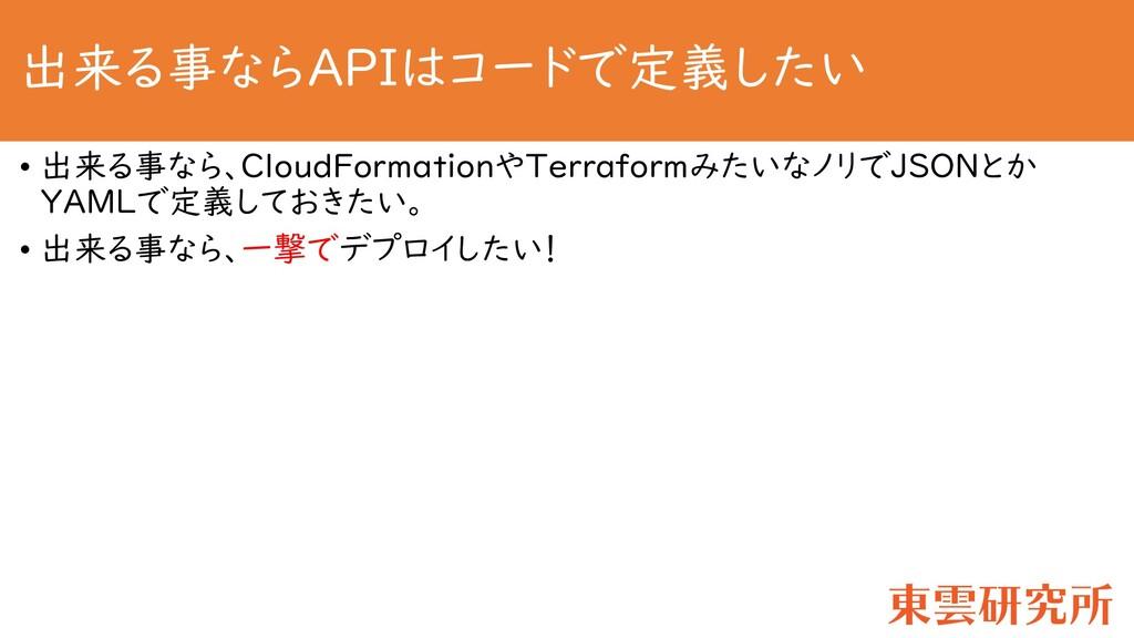 出来る事ならAPIはコードで定義したい • 出来る事なら、CloudFormationやTer...
