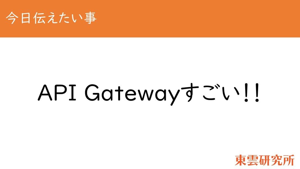 今日伝えたい事 API Gatewayすごい!!