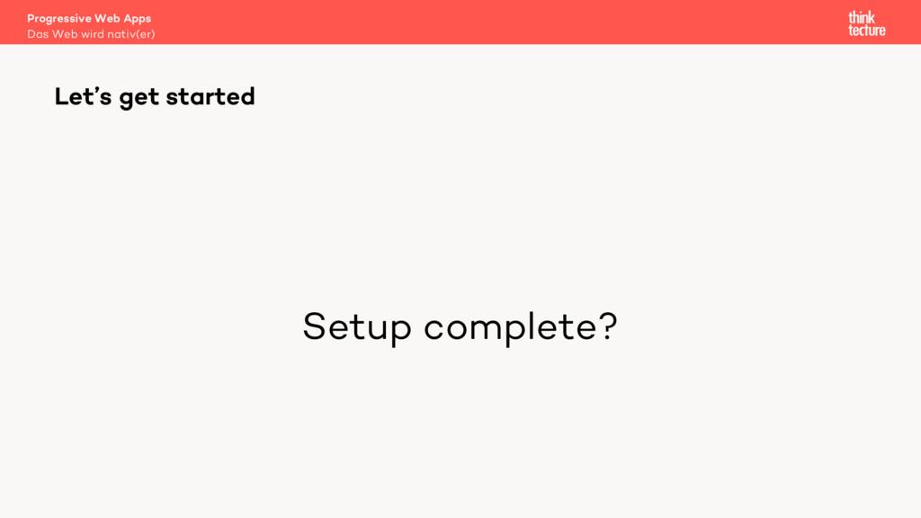 Setup complete? Let's get started Das Web wird ...