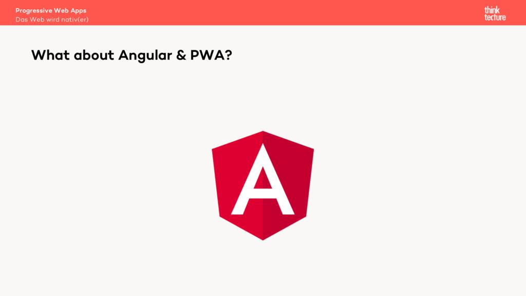 What about Angular & PWA? Das Web wird nativ(er...