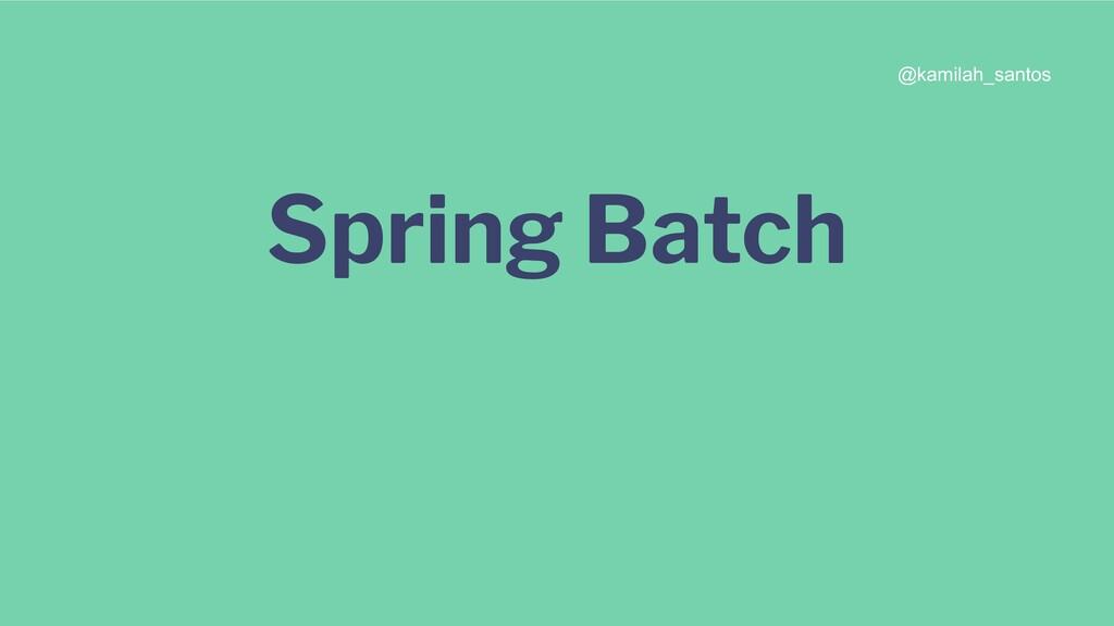 Spring Batch @kamilah_santos